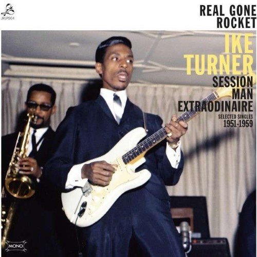 Real Gone Rocket - Ike Turner : Session Man Extraordinaire : Selected Singles 1951-1959